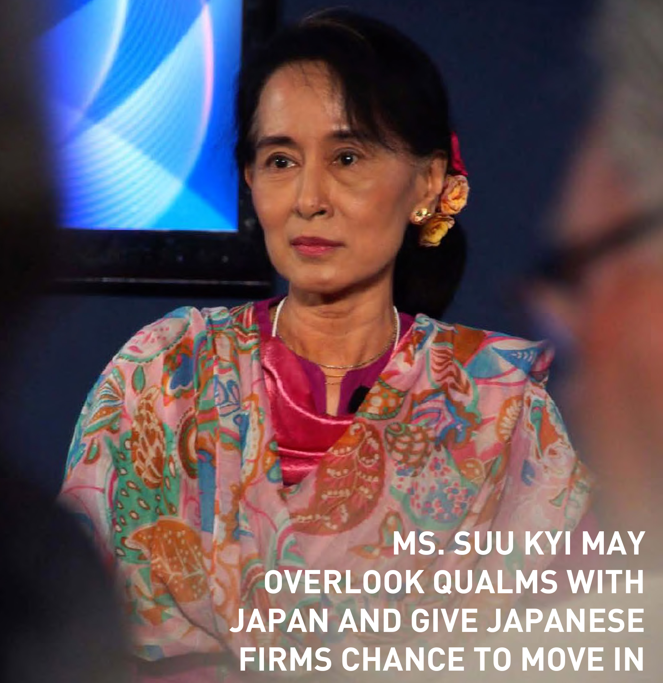 MS. SUU KYI MAY OVERlOOK QUAlMS WITH JAPAN AND GIVE JAPANESE fIRMS CHANCE TO MOVE IN